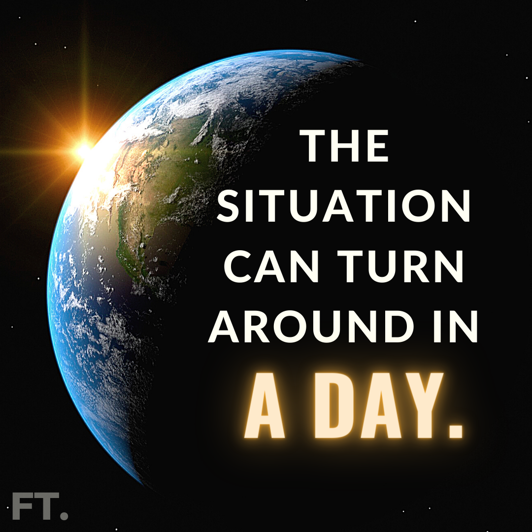 The Situation Can Turn Around In A DAY!