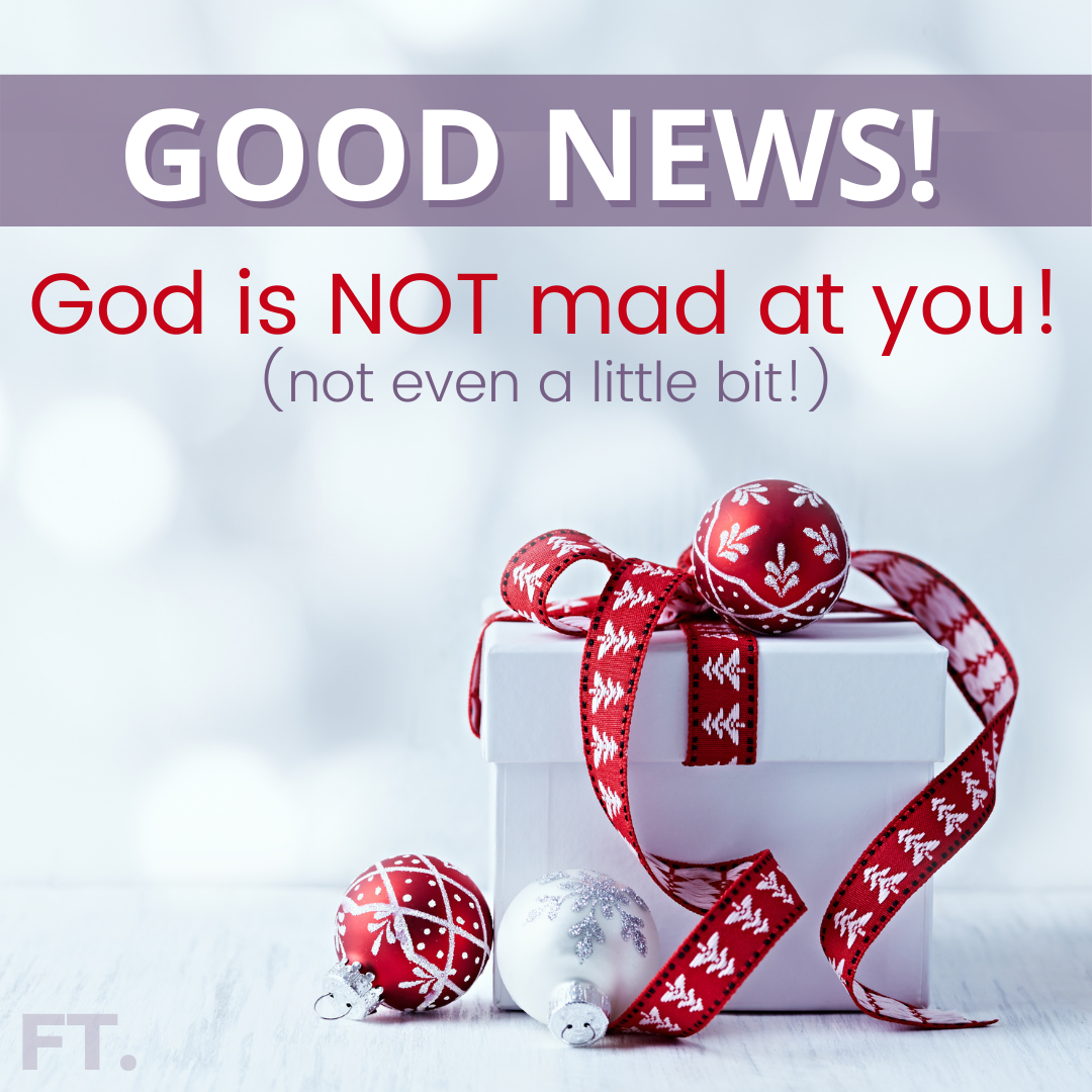 God Is NOT Mad At You! (Not Even A Little Bit!)
