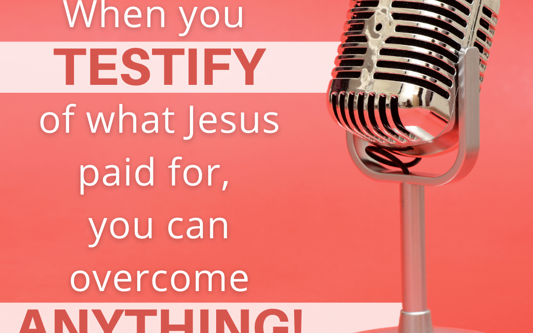 When You Testify of What Jesus Paid For, You Can Overcome ANYTHING!