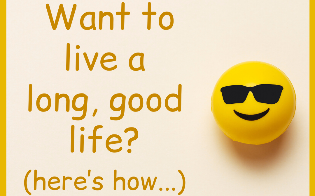 Want To Live A Long, Good Life?