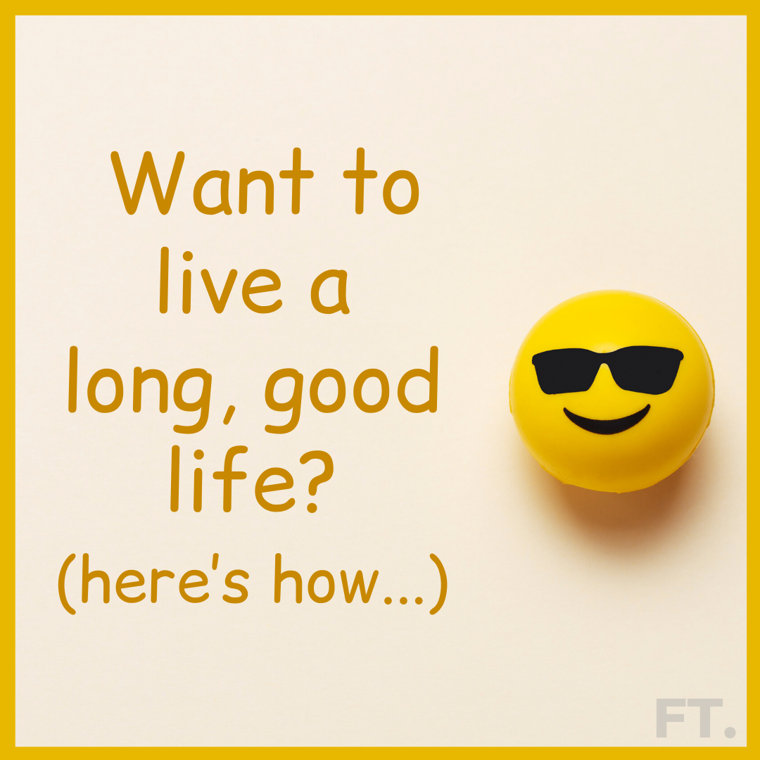 Want To Live A Long, Good Life? Here's How…