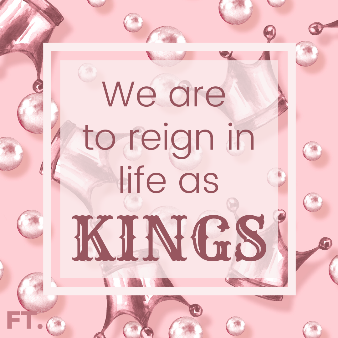 We Are To Reign In Life As Kings!