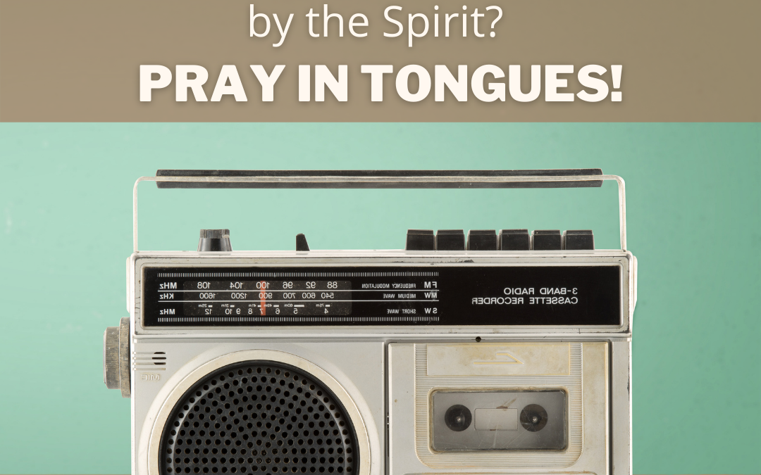 Want To Hear God & Be Led By The Spirit? Pray In Tongues!
