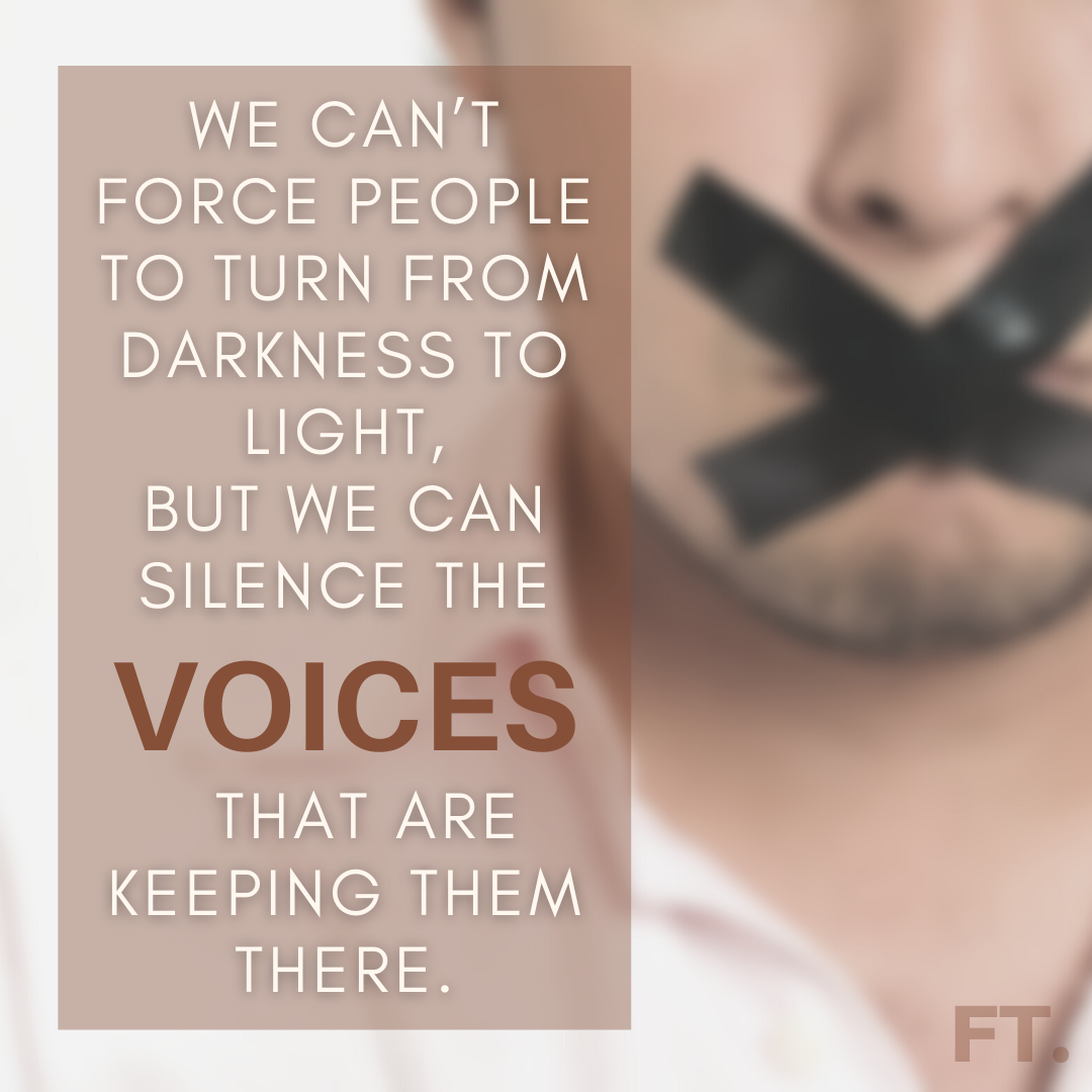 We Can't Force People To Turn From Darkness To Light, But We Can Silence The Voices That Are Keeping Them There