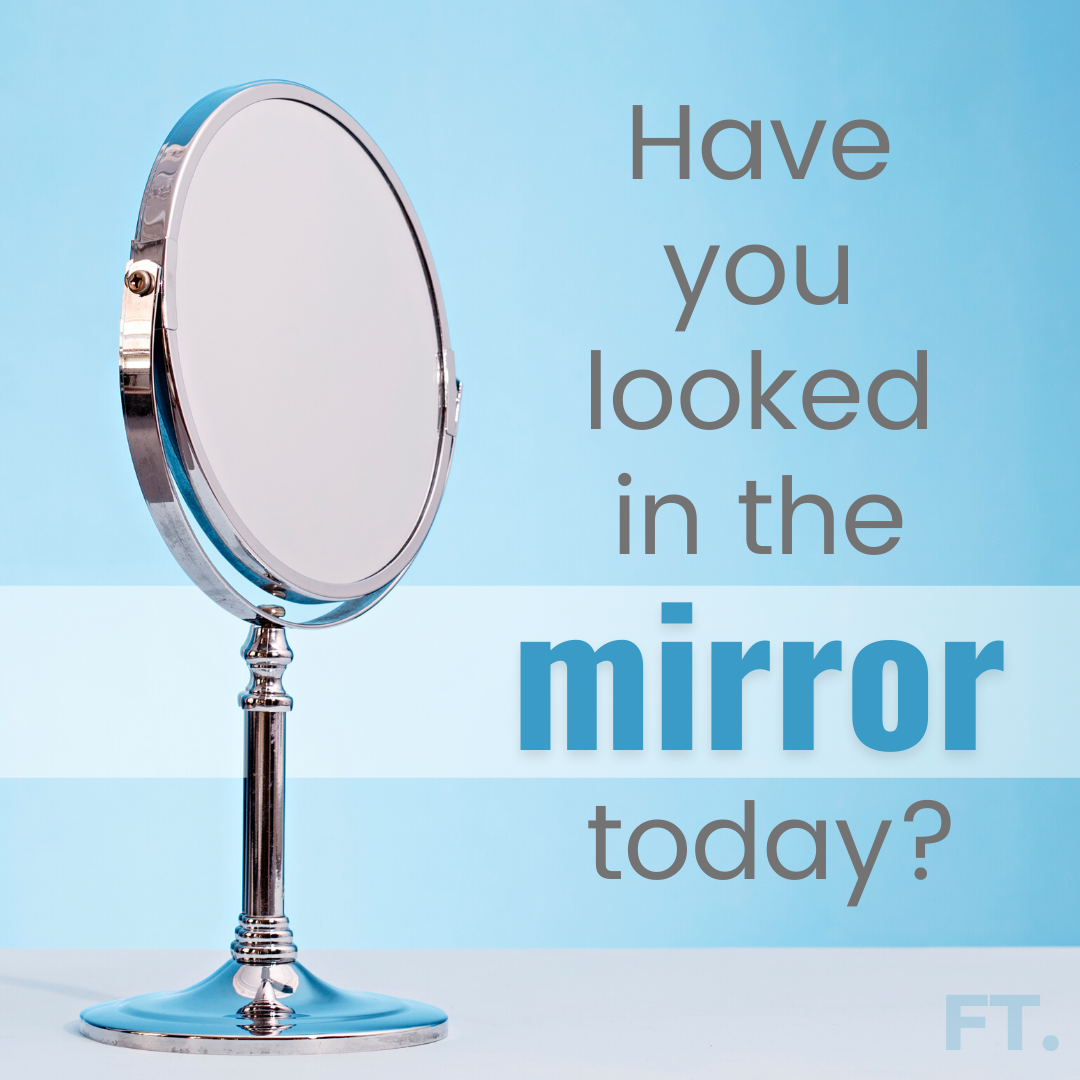 Have You Looked In The Mirror Today?