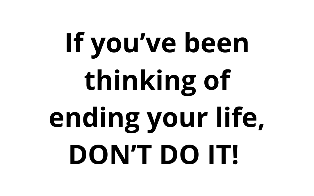 If You've Been Thinking of Ending Your Life, DON'T DO IT!